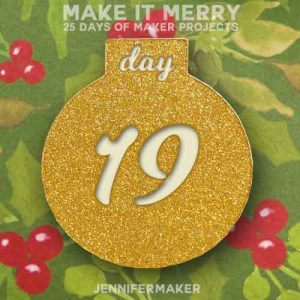 Day 19 Gift for MAKE IT MERRY: 25 Days of DIY Maker Projects & Crafts