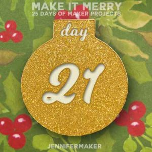 Day 21 Gift for MAKE IT MERRY: 25 Days of DIY Maker Projects & Crafts